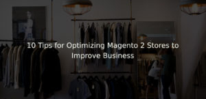 10 Tips for Optimizing Magento 2 Stores to Improve Business