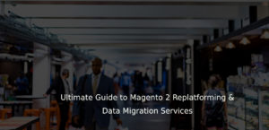 Ultimate Guide to Magento 2 Replatforming & Data Migration Services